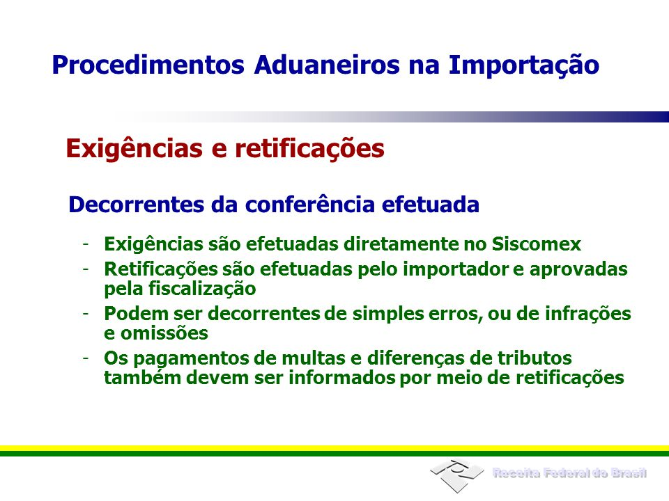 Receita Federal do Brasil Decorrentes da conferência efetuada -Exigências são efetuadas diretamente no Siscomex -Retificações são efetuadas pelo impor