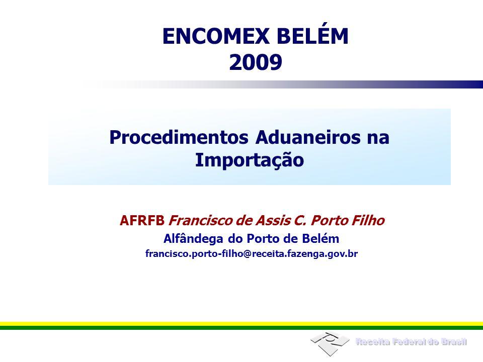 Receita Federal do Brasil ENCOMEX BELÉM 2009 Procedimentos Aduaneiros na Importação AFRFB Francisco de Assis C. Porto Filho Alfândega do Porto de Belé