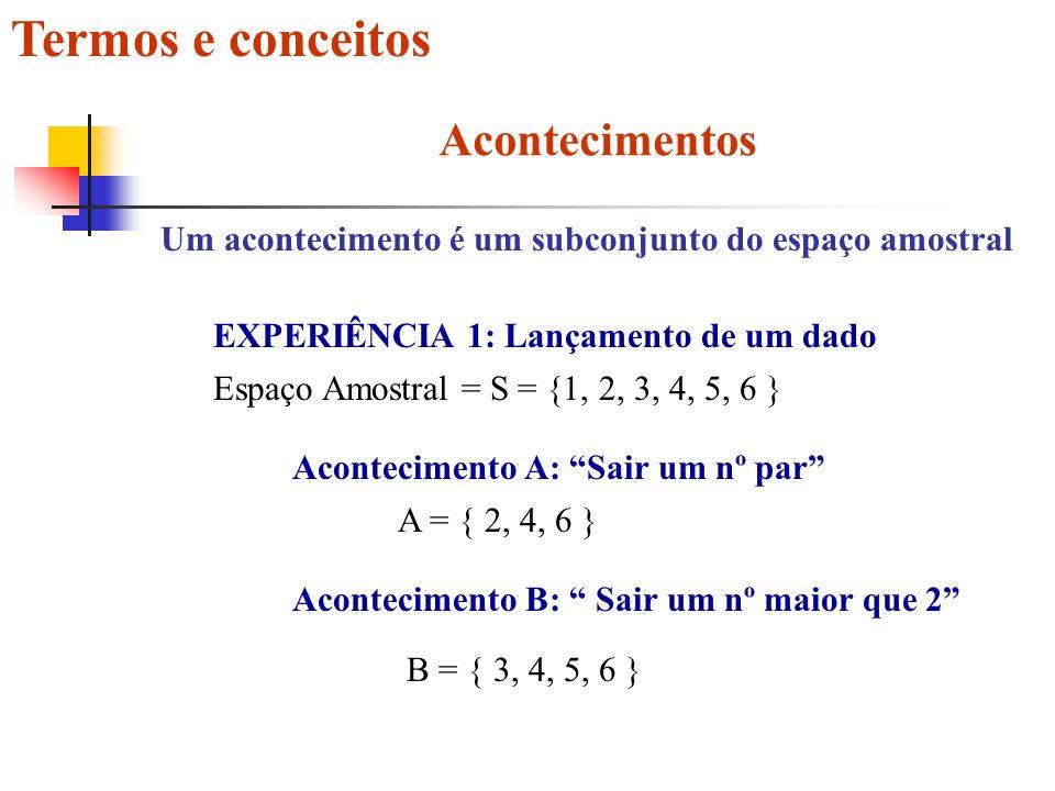 Termos e conceitos Acontecimentos Um acontecimento é um subconjunto do espaço amostral EXPERIÊNCIA 1: Lançamento de um dado Espaço Amostral = S = {1, 2, 3, 4, 5, 6 } Acontecimento A: Sair um nº par A = { 2, 4, 6 } Acontecimento B: Sair um nº maior que 2 B = { 3, 4, 5, 6 }
