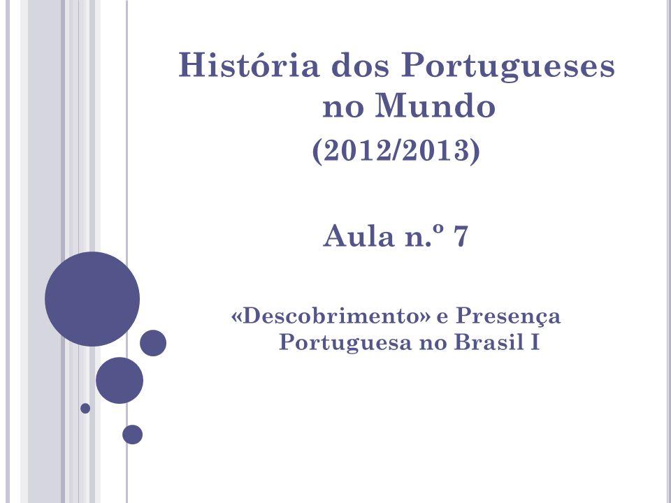 História dos Portugueses no Mundo (2012/2013) Aula n.º 7 «Descobrimento» e Presença Portuguesa no Brasil I