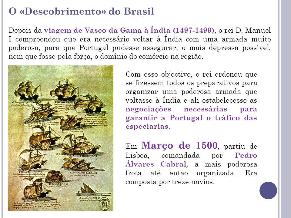 O «Descobrimento» do Brasil Depois da viagem de Vasco da Gama à Índia (1497-1499), o rei D. Manuel I compreendeu que era necessário voltar à Índia com