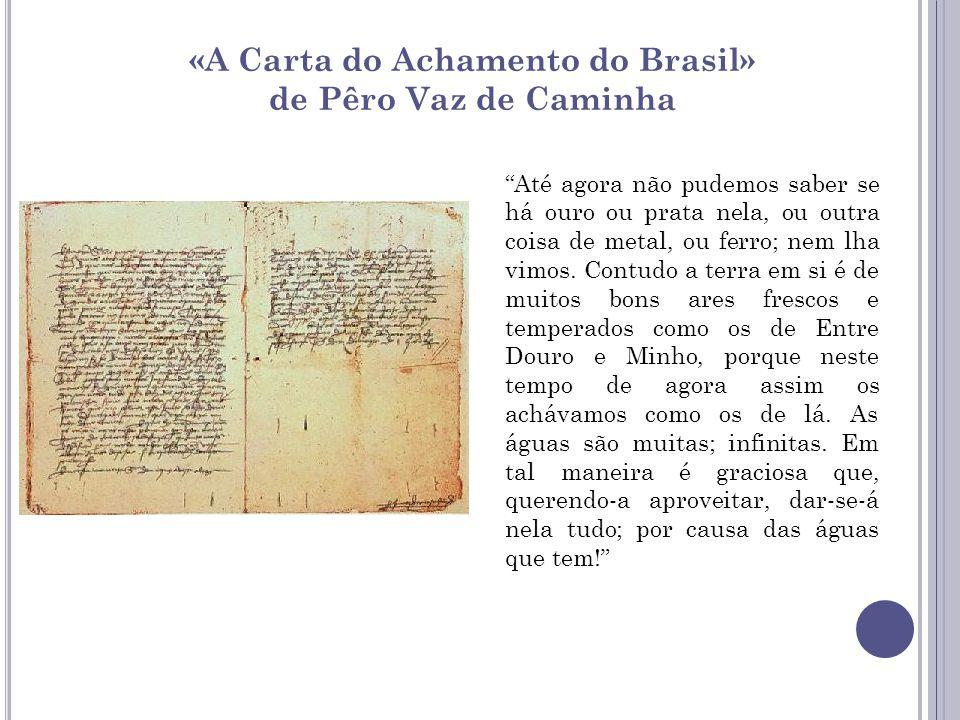 «A Carta do Achamento do Brasil» de Pêro Vaz de Caminha Até agora não pudemos saber se há ouro ou prata nela, ou outra coisa de metal, ou ferro; nem l