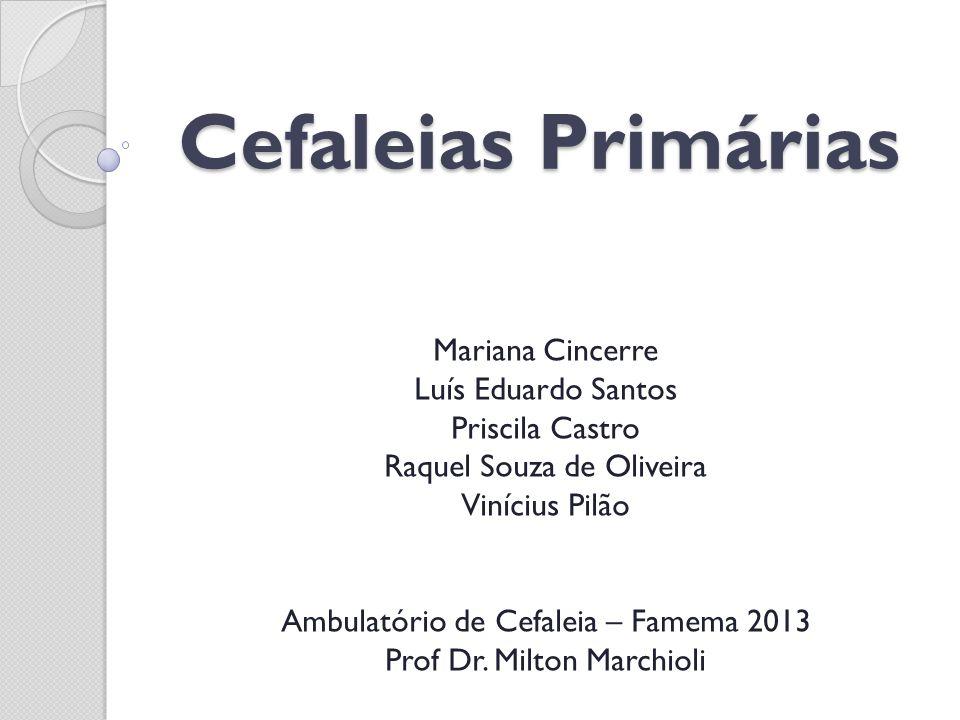 Cefaleias Primárias Mariana Cincerre Luís Eduardo Santos Priscila Castro Raquel Souza de Oliveira Vinícius Pilão Ambulatório de Cefaleia – Famema 2013