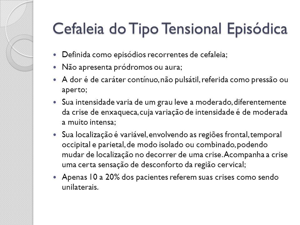 Cefaleia do Tipo Tensional Episódica Definida como episódios recorrentes de cefaleia; Não apresenta pródromos ou aura; A dor é de caráter contínuo, nã