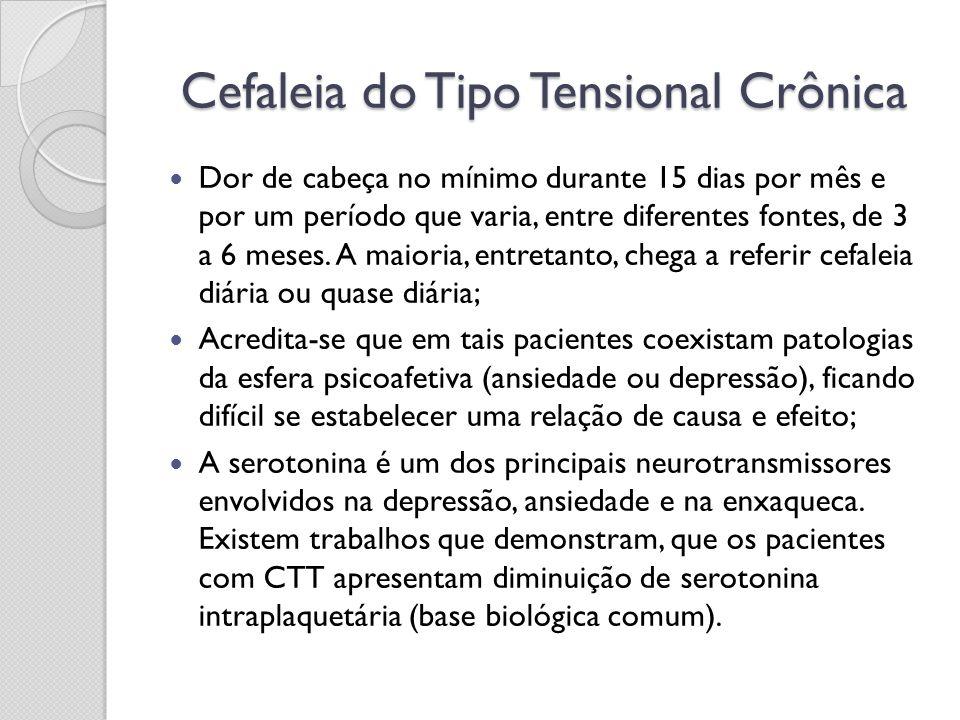 Cefaleia do Tipo Tensional Crônica Dor de cabeça no mínimo durante 15 dias por mês e por um período que varia, entre diferentes fontes, de 3 a 6 meses