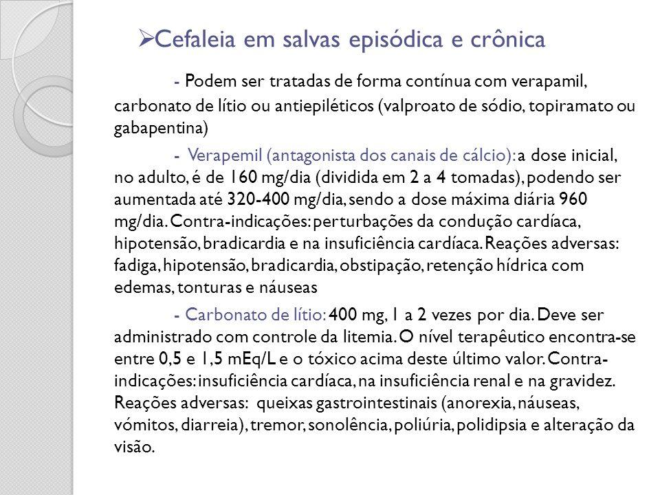 Cefaleia em salvas episódica e crônica - Podem ser tratadas de forma contínua com verapamil, carbonato de lítio ou antiepiléticos (valproato de sódio,