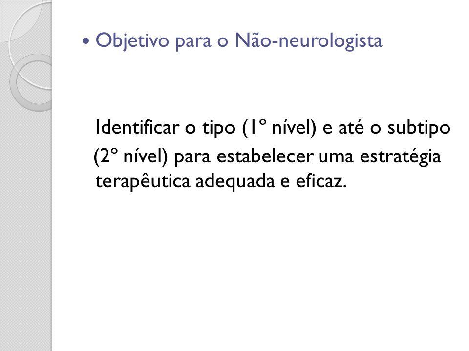 Objetivo para o Não-neurologista Identificar o tipo (1º nível) e até o subtipo (2º nível) para estabelecer uma estratégia terapêutica adequada e efica