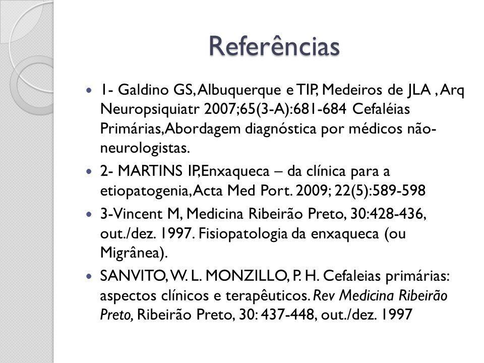 Referências 1- Galdino GS, Albuquerque e TIP, Medeiros de JLA, Arq Neuropsiquiatr 2007;65(3-A):681-684 Cefaléias Primárias,Abordagem diagnóstica por m