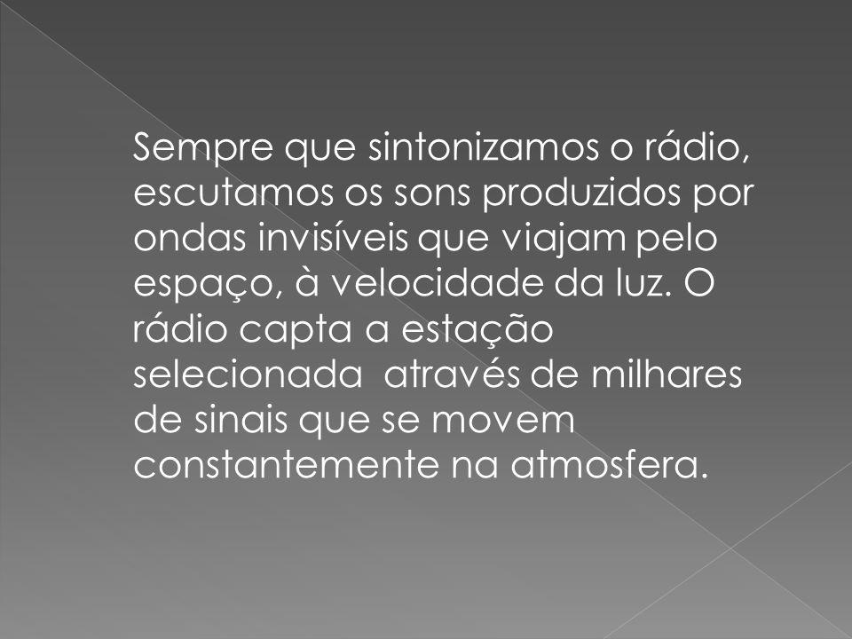 Sempre que sintonizamos o rádio, escutamos os sons produzidos por ondas invisíveis que viajam pelo espaço, à velocidade da luz. O rádio capta a estaçã