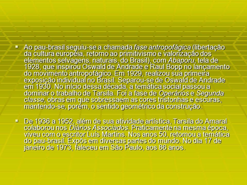 Ao pau-brasil seguiu-se a chamada fase antropofágica (libertação da cultura européia, retorno ao primitivismo e valorização dos elementos selvagens, naturais, do Brasil), com Abaporu, tela de 1928, que inspirou Oswald de Andrade e Raul Bopp no lançamento do movimento antropofágico.