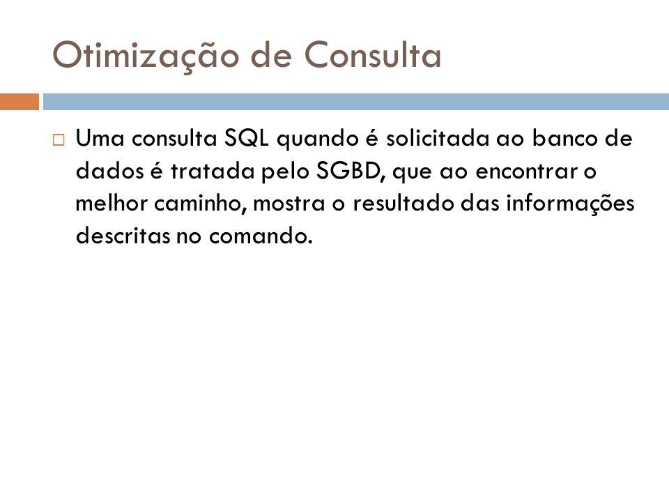 Otimização de Consulta Uma consulta SQL quando é solicitada ao banco de dados é tratada pelo SGBD, que ao encontrar o melhor caminho, mostra o resultado das informações descritas no comando.
