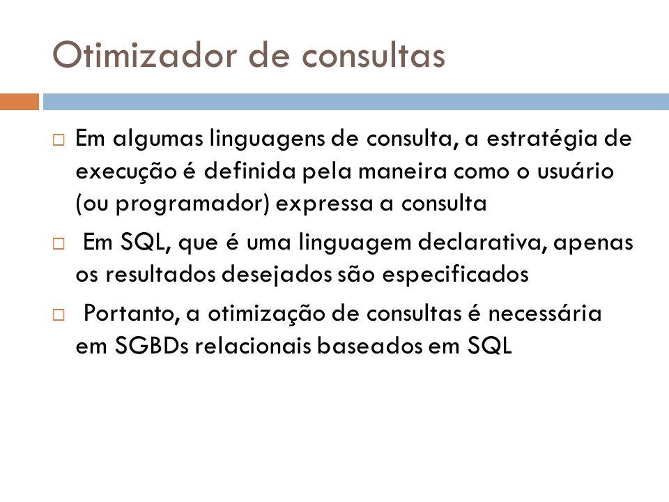 Otimizador de consultas Em algumas linguagens de consulta, a estratégia de execução é definida pela maneira como o usuário (ou programador) expressa a consulta Em SQL, que é uma linguagem declarativa, apenas os resultados desejados são especificados Portanto, a otimização de consultas é necessária em SGBDs relacionais baseados em SQL