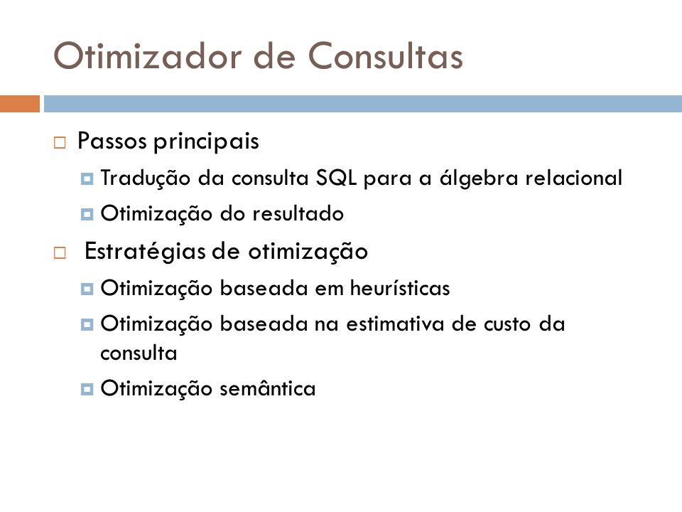 Otimizador de Consultas Passos principais Tradução da consulta SQL para a álgebra relacional Otimização do resultado Estratégias de otimização Otimização baseada em heurísticas Otimização baseada na estimativa de custo da consulta Otimização semântica