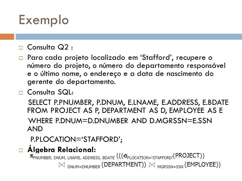 Exemplo Consulta Q2 : Para cada projeto localizado em Stafford, recupere o número do projeto, o número do departamento responsável e o último nome, o endereço e a data de nascimento do gerente do departamento.