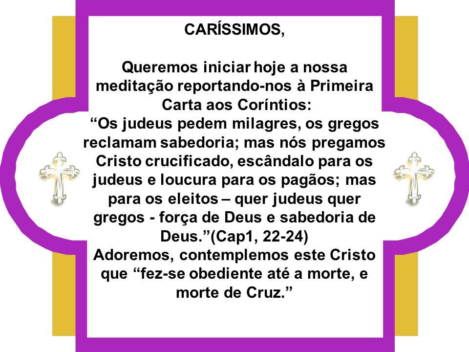CARÍSSIMOS, Queremos iniciar hoje a nossa meditação reportando-nos à Primeira Carta aos Coríntios: Os judeus pedem milagres, os gregos reclamam sabedoria; mas nós pregamos Cristo crucificado, escândalo para os judeus e loucura para os pagãos; mas para os eleitos – quer judeus quer gregos - força de Deus e sabedoria de Deus.(Cap1, 22-24) Adoremos, contemplemos este Cristo que fez-se obediente até a morte, e morte de Cruz.