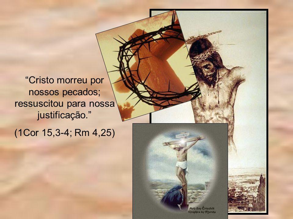 Cristo morreu por nossos pecados; ressuscitou para nossa justificação. (1Cor 15,3-4; Rm 4,25)
