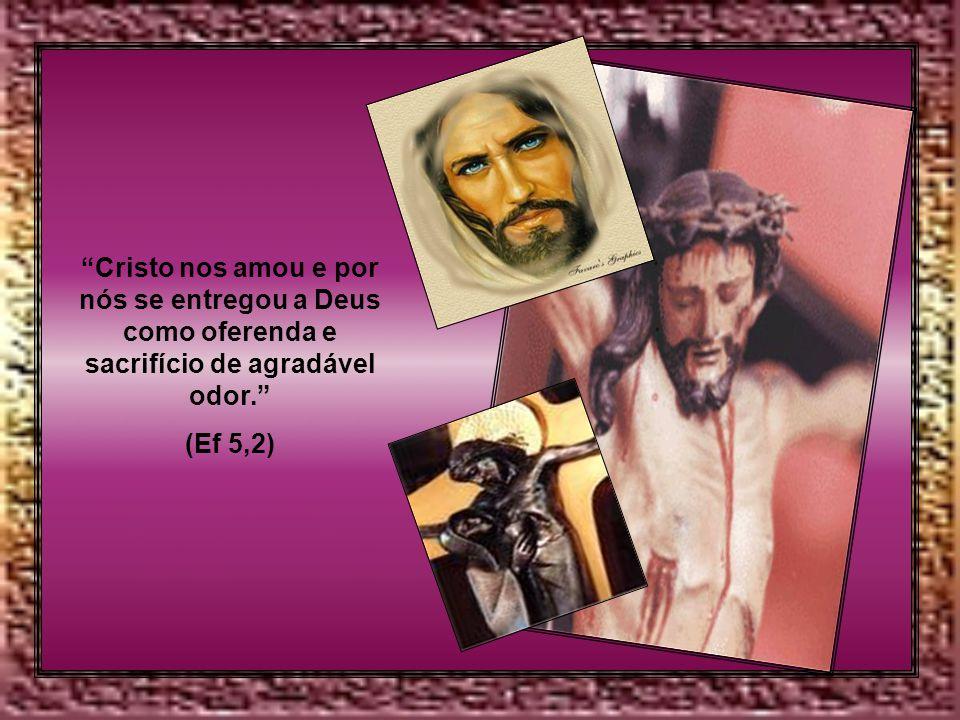 Cristo nos amou e por nós se entregou a Deus como oferenda e sacrifício de agradável odor. (Ef 5,2)
