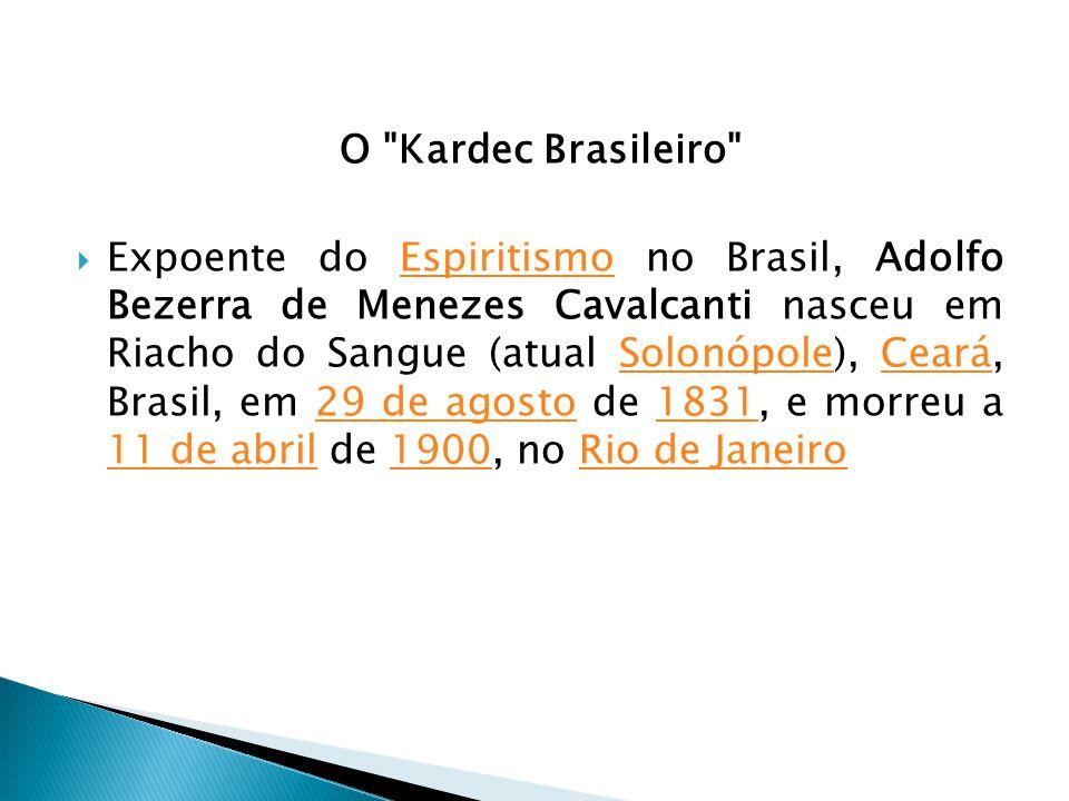 O Kardec Brasileiro Expoente do Espiritismo no Brasil, Adolfo Bezerra de Menezes Cavalcanti nasceu em Riacho do Sangue (atual Solonópole), Ceará, Brasil, em 29 de agosto de 1831, e morreu a 11 de abril de 1900, no Rio de JaneiroEspiritismoSolonópoleCeará29 de agosto1831 11 de abril1900Rio de Janeiro