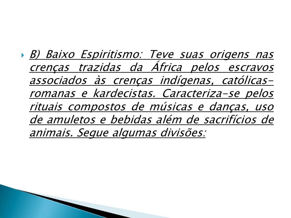 B) Baixo Espiritismo: Teve suas origens nas crenças trazidas da África pelos escravos associados às crenças indígenas, católicas- romanas e kardecista