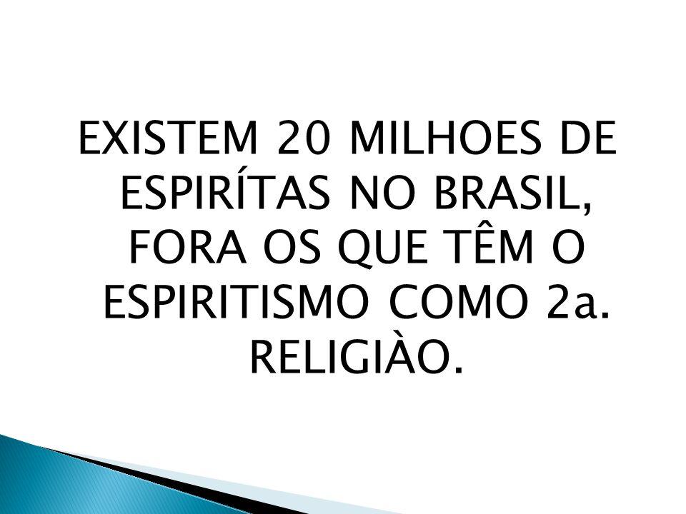 EXISTEM 20 MILHOES DE ESPIRÍTAS NO BRASIL, FORA OS QUE TÊM O ESPIRITISMO COMO 2a. RELIGIÀO.