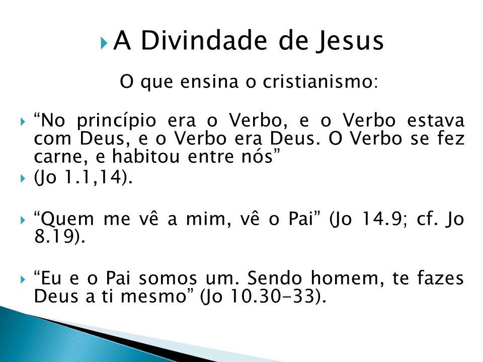 A Divindade de Jesus O que ensina o cristianismo: No princípio era o Verbo, e o Verbo estava com Deus, e o Verbo era Deus. O Verbo se fez carne, e hab