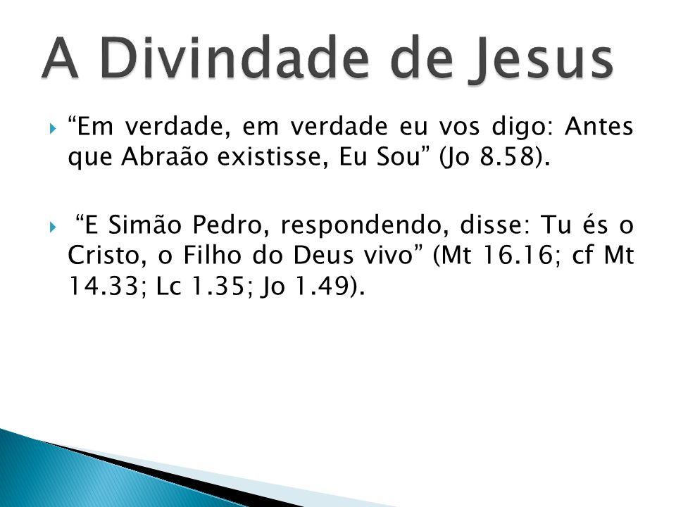 Em verdade, em verdade eu vos digo: Antes que Abraão existisse, Eu Sou (Jo 8.58). E Simão Pedro, respondendo, disse: Tu és o Cristo, o Filho do Deus v
