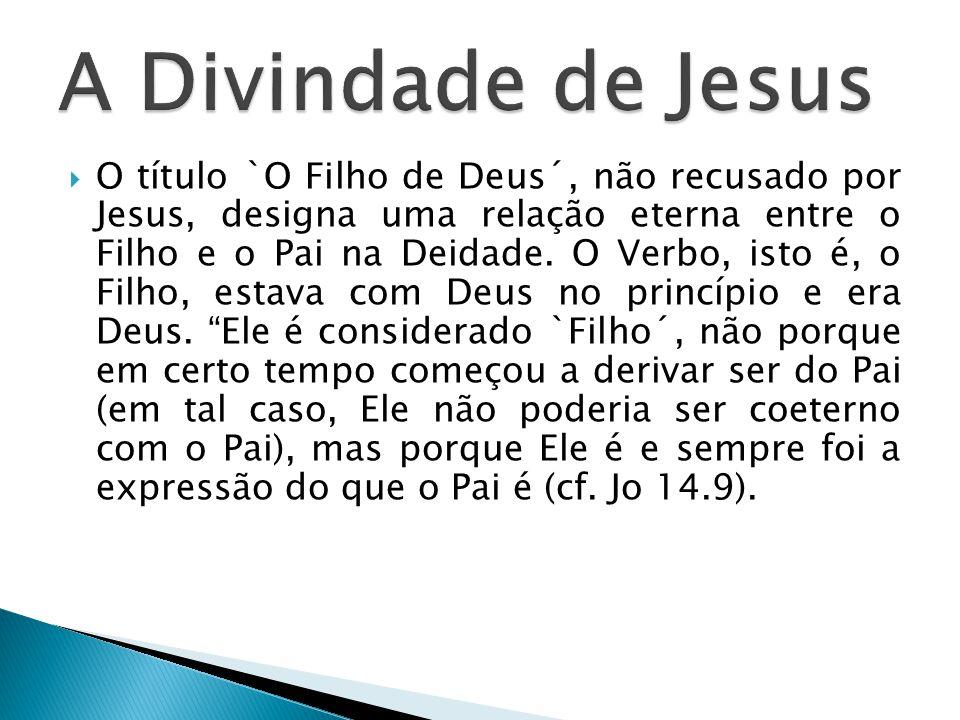 O título `O Filho de Deus´, não recusado por Jesus, designa uma relação eterna entre o Filho e o Pai na Deidade. O Verbo, isto é, o Filho, estava com