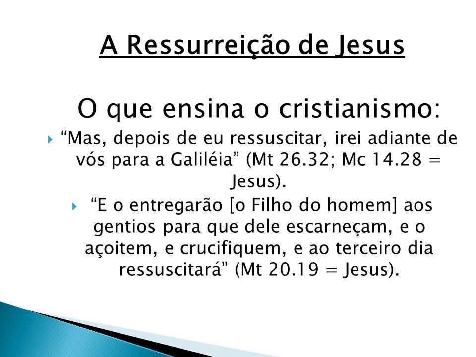 A Ressurreição de Jesus O que ensina o cristianismo: Mas, depois de eu ressuscitar, irei adiante de vós para a Galiléia (Mt 26.32; Mc 14.28 = Jesus).
