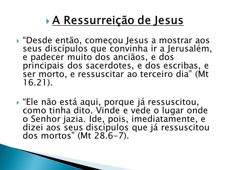 A Ressurreição de Jesus Desde então, começou Jesus a mostrar aos seus discípulos que convinha ir a Jerusalém, e padecer muito dos anciãos, e dos princ