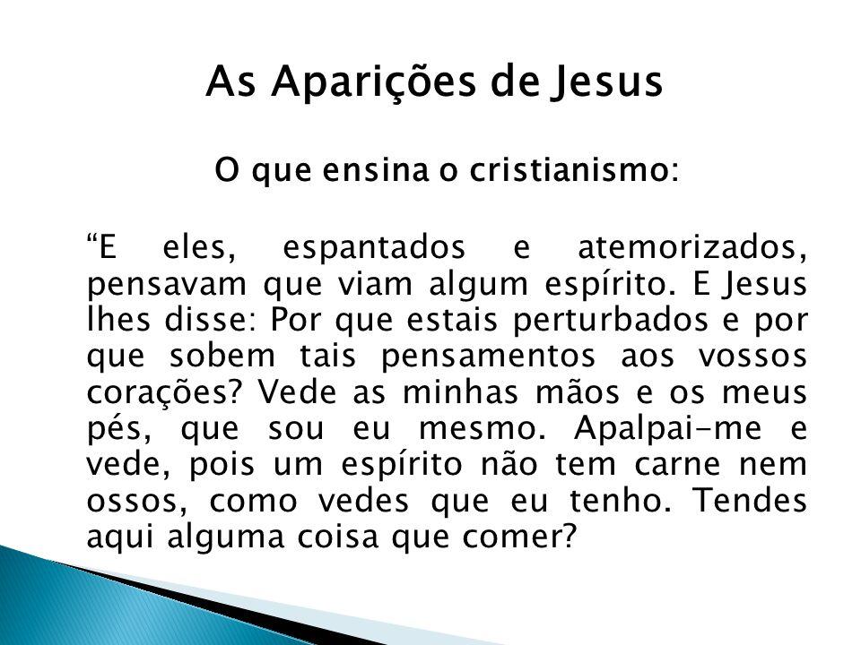 As Aparições de Jesus O que ensina o cristianismo: E eles, espantados e atemorizados, pensavam que viam algum espírito. E Jesus lhes disse: Por que es