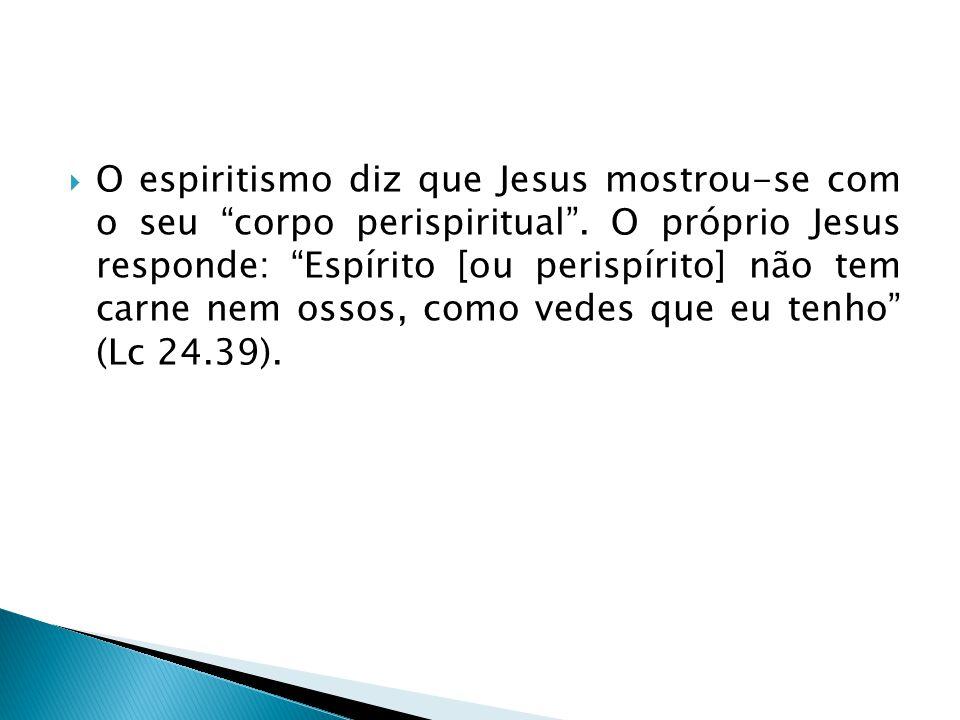 O espiritismo diz que Jesus mostrou-se com o seu corpo perispiritual. O próprio Jesus responde: Espírito [ou perispírito] não tem carne nem ossos, com