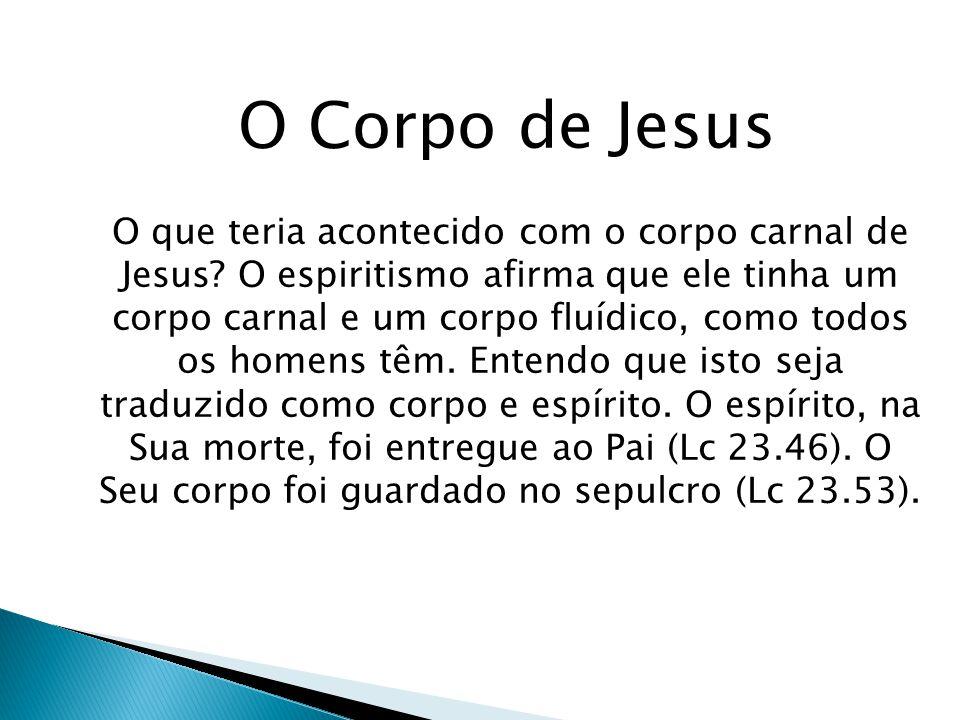 O Corpo de Jesus O que teria acontecido com o corpo carnal de Jesus? O espiritismo afirma que ele tinha um corpo carnal e um corpo fluídico, como todo