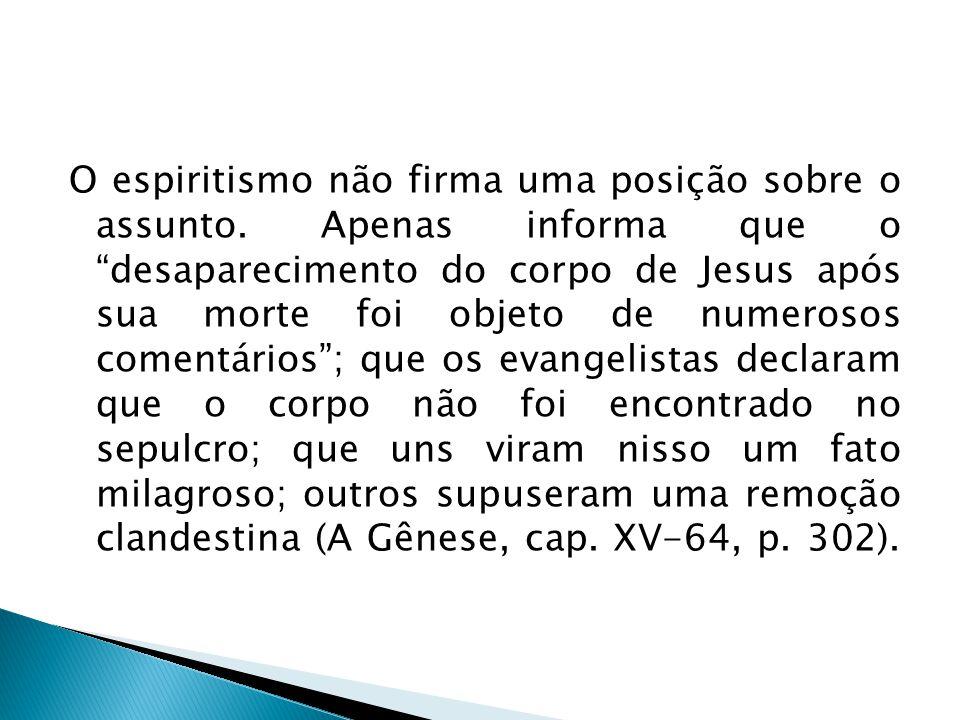 O espiritismo não firma uma posição sobre o assunto. Apenas informa que o desaparecimento do corpo de Jesus após sua morte foi objeto de numerosos com