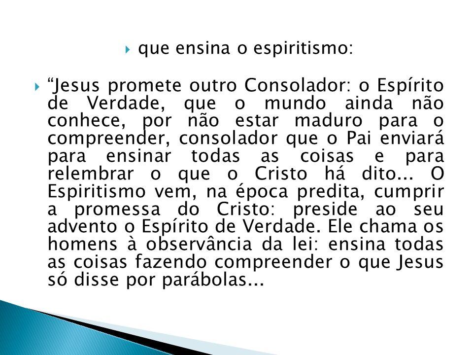 que ensina o espiritismo: Jesus promete outro Consolador: o Espírito de Verdade, que o mundo ainda não conhece, por não estar maduro para o compreende