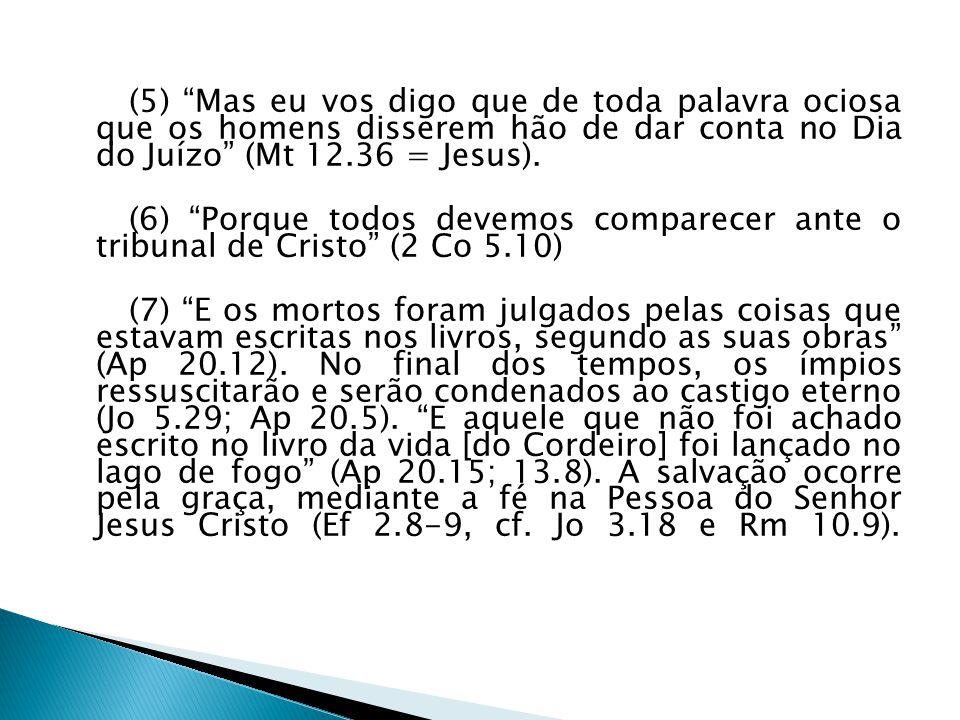 (5) Mas eu vos digo que de toda palavra ociosa que os homens disserem hão de dar conta no Dia do Juízo (Mt 12.36 = Jesus). (6) Porque todos devemos co