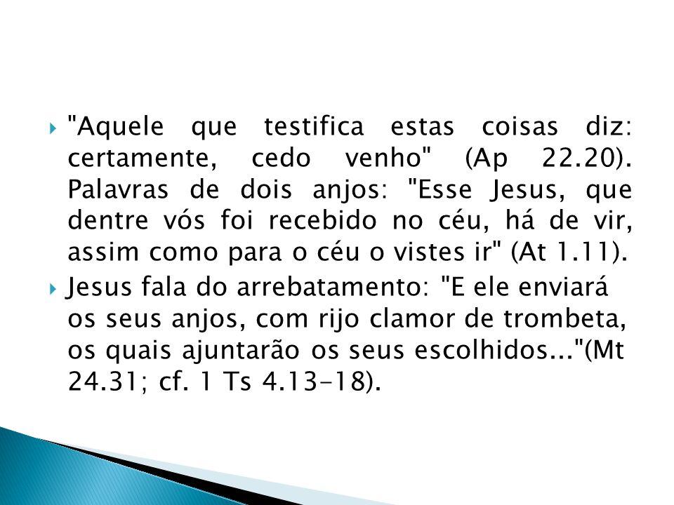 Aquele que testifica estas coisas diz: certamente, cedo venho (Ap 22.20).