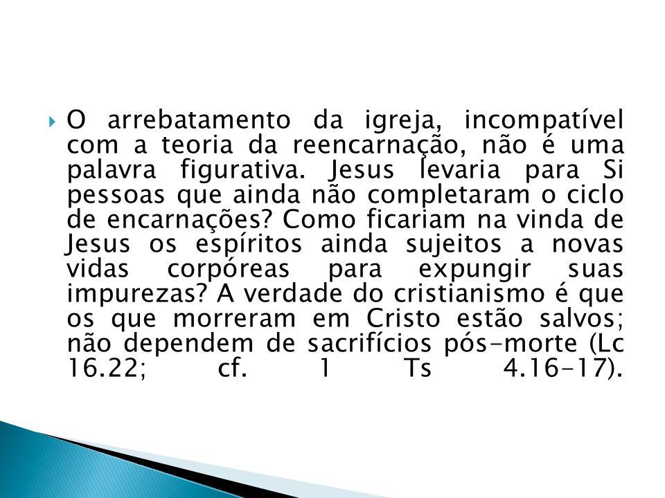 O arrebatamento da igreja, incompatível com a teoria da reencarnação, não é uma palavra figurativa. Jesus levaria para Si pessoas que ainda não comple