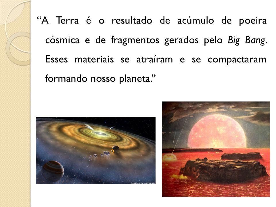 A Terra é o resultado de acúmulo de poeira cósmica e de fragmentos gerados pelo Big Bang. Esses materiais se atraíram e se compactaram formando nosso