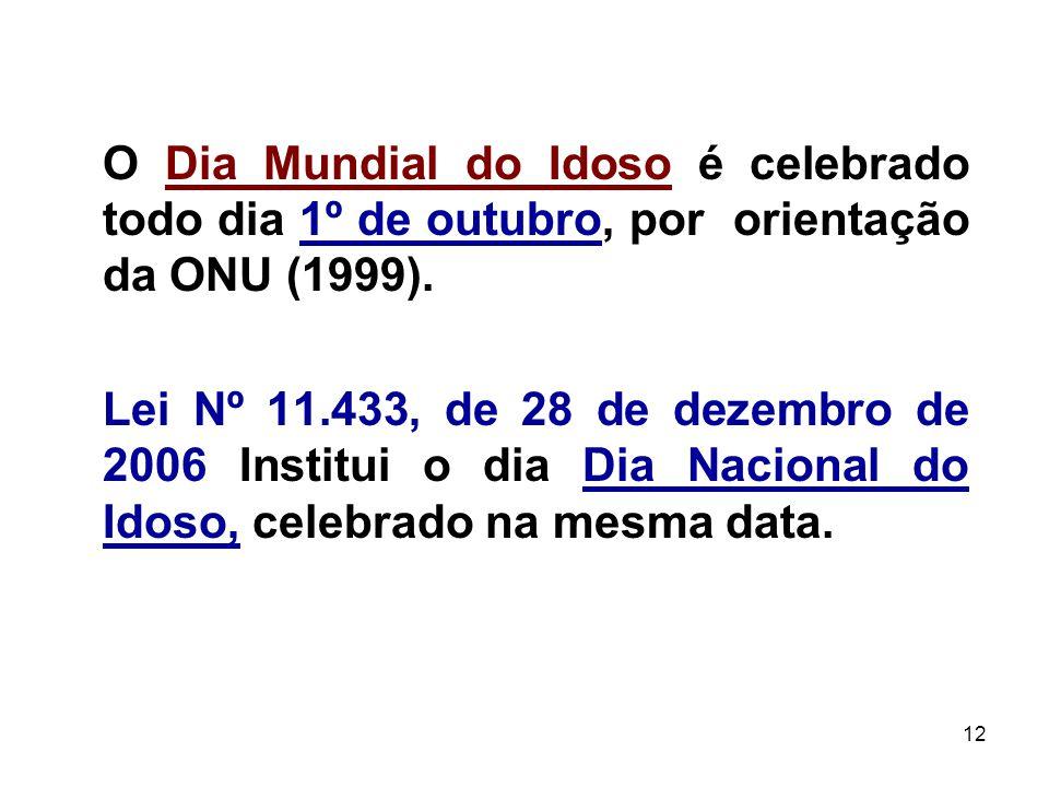 12 O Dia Mundial do Idoso é celebrado todo dia 1º de outubro, por orientação da ONU (1999). Lei Nº 11.433, de 28 de dezembro de 2006 Institui o dia Di