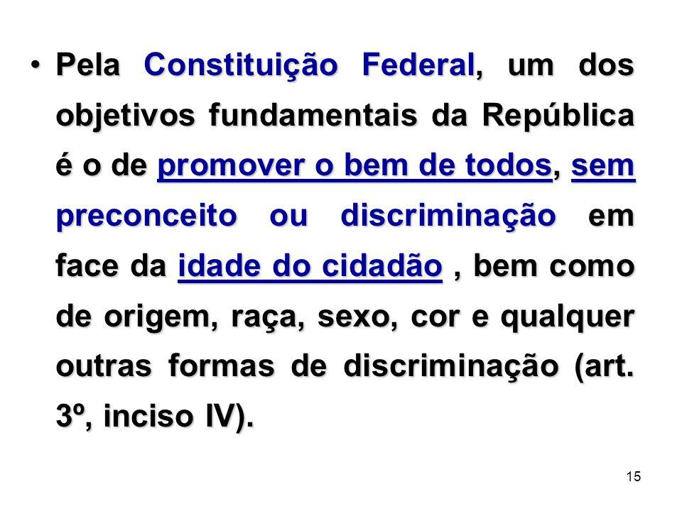 15 Pela Constituição Federal, um dos objetivos fundamentais da República é o de promover o bem de todos, sem preconceito ou discriminação em face da i