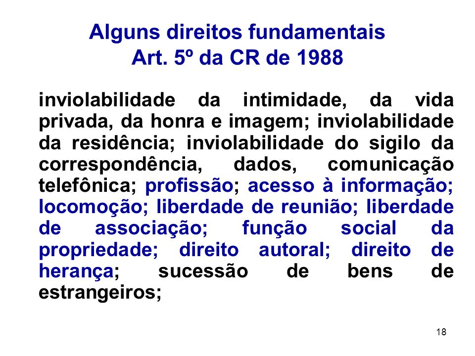 18 Alguns direitos fundamentais Art. 5º da CR de 1988 inviolabilidade da intimidade, da vida privada, da honra e imagem; inviolabilidade da residência