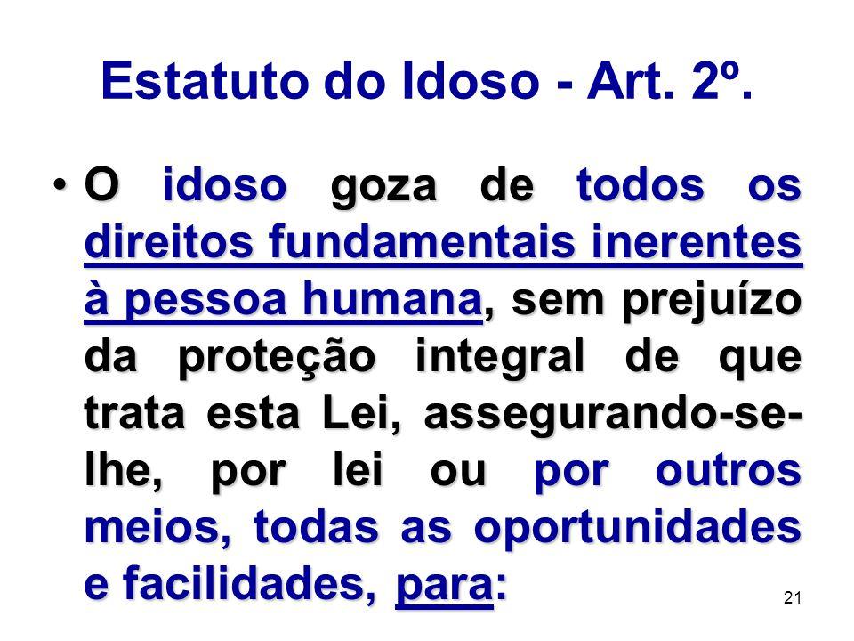 21 Estatuto do Idoso - Art. 2º. O idoso goza de todos os direitos fundamentais inerentes à pessoa humana, sem prejuízo da proteção integral de que tra