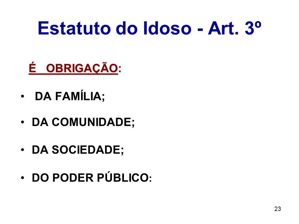 23 Estatuto do Idoso - Art. 3º É OBRIGAÇÃO É OBRIGAÇÃO: DA FAMÍLIA; DA COMUNIDADE; DA SOCIEDADE; DO PODER PÚBLICO :