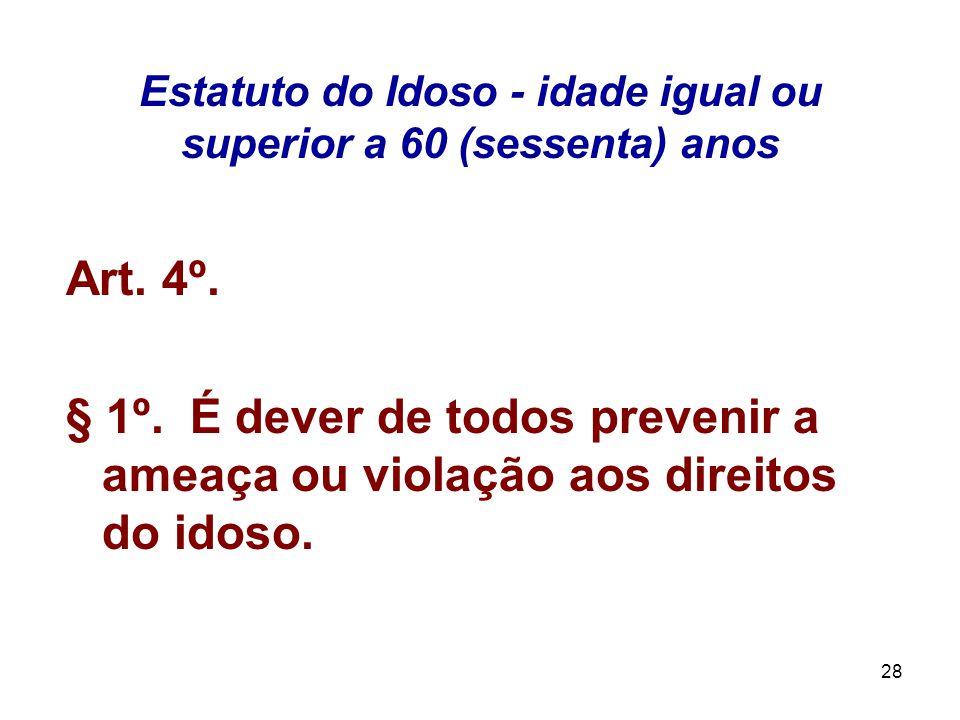 28 Estatuto do Idoso - idade igual ou superior a 60 (sessenta) anos Art. 4º. § 1º. É dever de todos prevenir a ameaça ou violação aos direitos do idos
