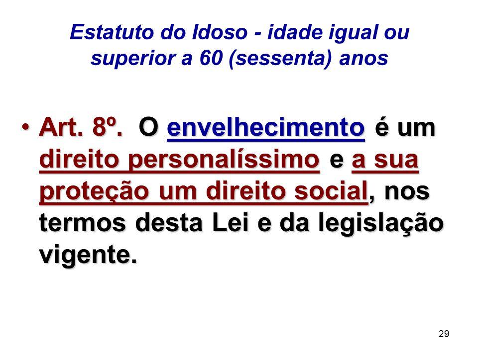 29 Estatuto do Idoso - idade igual ou superior a 60 (sessenta) anos Art. 8º. O envelhecimento é um direito personalíssimo e a sua proteção um direito
