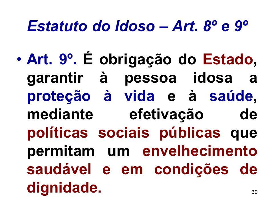 30 Estatuto do Idoso – Art. 8º e 9º Art. 9º. É obrigação do Estado, garantir à pessoa idosa a proteção à vida e à saúde, mediante efetivação de políti