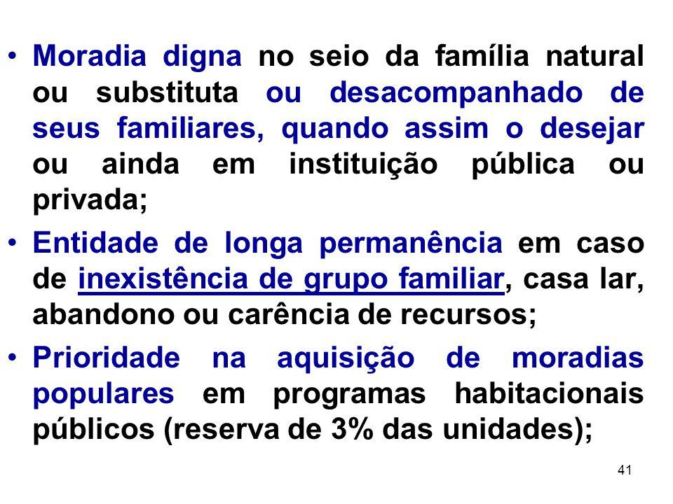 41 Moradia digna no seio da família natural ou substituta ou desacompanhado de seus familiares, quando assim o desejar ou ainda em instituição pública