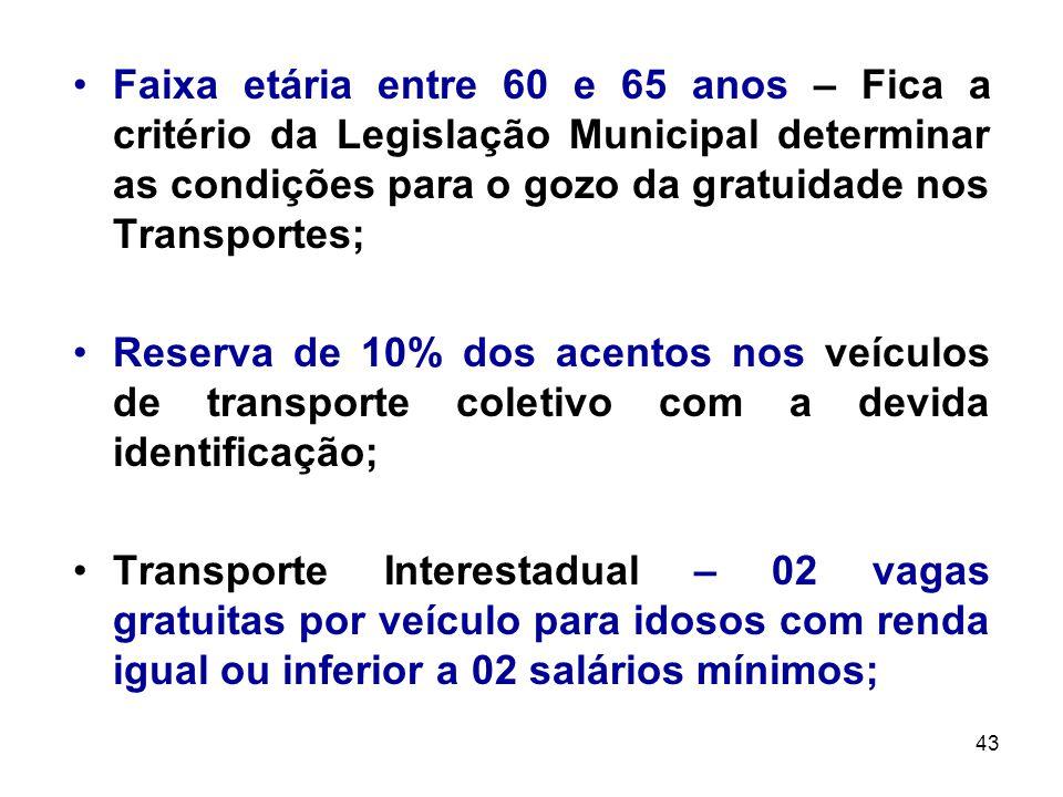 43 Faixa etária entre 60 e 65 anos – Fica a critério da Legislação Municipal determinar as condições para o gozo da gratuidade nos Transportes; Reserv