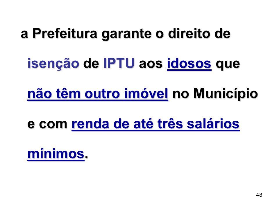 48 a Prefeitura garante o direito de isenção de IPTU aos idosos que não têm outro imóvel no Município e com renda de até três salários mínimos. a Pref