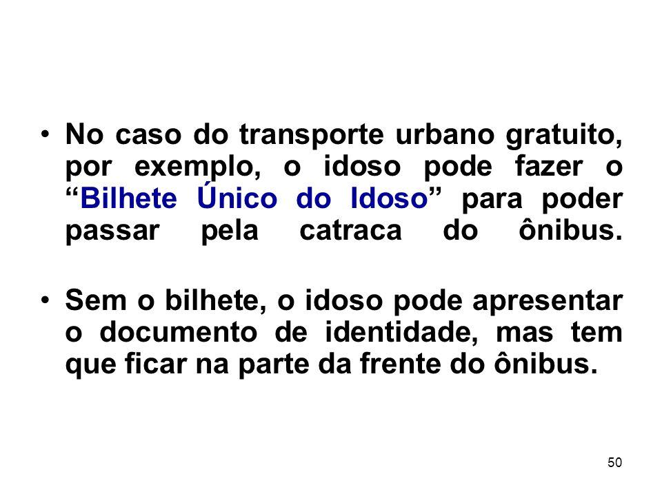 50 No caso do transporte urbano gratuito, por exemplo, o idoso pode fazer oBilhete Único do Idoso para poder passar pela catraca do ônibus. Sem o bilh